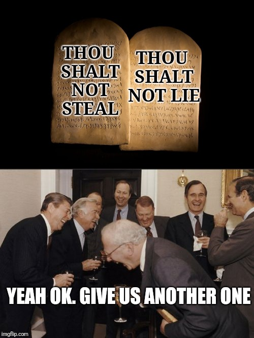 THOU SHALT NOT LIE THOU SHALT NOT STEAL YEAH OK. GIVE US ANOTHER ONE | image tagged in government | made w/ Imgflip meme maker