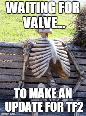 Waiting Skeleton Meme | WAITING FOR VALVE... TO MAKE AN UPDATE FOR TF2 | image tagged in memes,waiting skeleton | made w/ Imgflip meme maker