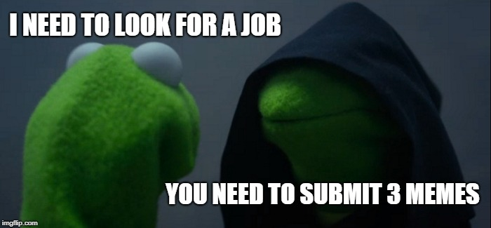 Evil Kermit Meme | I NEED TO LOOK FOR A JOB YOU NEED TO SUBMIT 3 MEMES | image tagged in memes,evil kermit | made w/ Imgflip meme maker