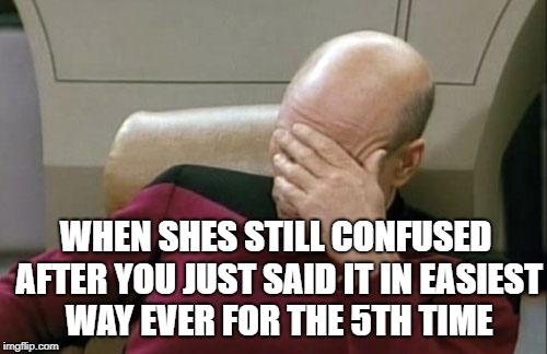 Captain Picard Facepalm Meme | WHEN SHES STILL CONFUSED AFTER YOU JUST SAID IT IN EASIEST WAY EVER FOR THE 5TH TIME | image tagged in memes,captain picard facepalm | made w/ Imgflip meme maker
