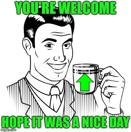 YOU'RE WELCOME HOPE IT WAS A NICE DAY | made w/ Imgflip meme maker