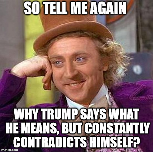 Creepy Condescending Wonka Meme | SO TELL ME AGAIN WHY TRUMP SAYS WHAT HE MEANS, BUT CONSTANTLY CONTRADICTS HIMSELF? | image tagged in memes,creepy condescending wonka | made w/ Imgflip meme maker