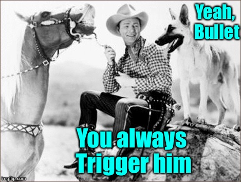 Yeah, Bullet You always Trigger him | image tagged in memes,roy rogers,trigger,horse,bullet,dog | made w/ Imgflip meme maker