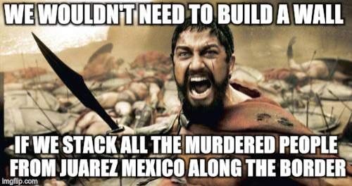 4000 unexplained (yeah right) deaths since 1996. | WE WOULDN'T NEED TO BUILD A WALL IF WE STACK ALL THE MURDERED PEOPLE FROM JUAREZ MEXICO ALONG THE BORDER | image tagged in memes,sparta leonidas,border wall | made w/ Imgflip meme maker