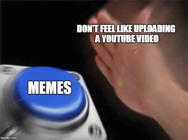 Blank Nut Button Meme | DON'T FEEL LIKE UPLOADING A YOUTUBE VIDEO MEMES | image tagged in memes,blank nut button | made w/ Imgflip meme maker