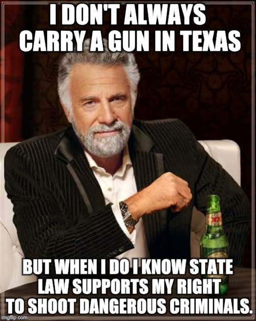 The Most Interesting Man In The World Meme | I DON'T ALWAYS CARRY A GUN IN TEXAS BUT WHEN I DO I KNOW STATE LAW SUPPORTS MY RIGHT TO SHOOT DANGEROUS CRIMINALS. | image tagged in memes,the most interesting man in the world | made w/ Imgflip meme maker