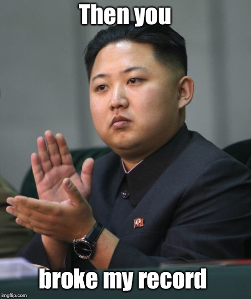 Kim Jong Un | Then you broke my record | image tagged in kim jong un | made w/ Imgflip meme maker