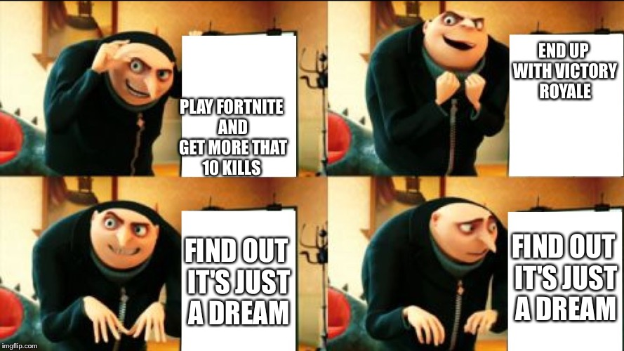 Gru Diabolical Plan Fail | PLAY FORTNITE AND GET MORE THAT 10 KILLS END UP WITH VICTORY ROYALE FIND OUT IT'S JUST A DREAM FIND OUT IT'S JUST A DREAM | image tagged in gru diabolical plan fail | made w/ Imgflip meme maker