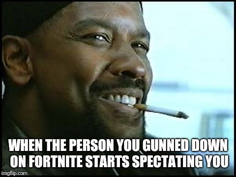 Denzel Washington | WHEN THE PERSON YOU GUNNED DOWN ON FORTNITE STARTS SPECTATING YOU | image tagged in denzel washington | made w/ Imgflip meme maker