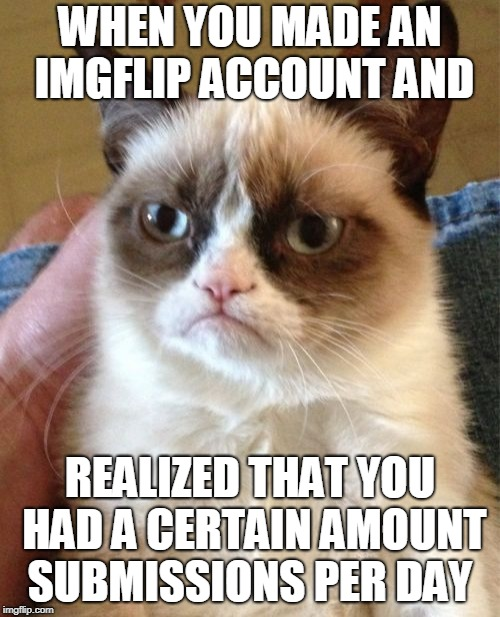 Grumpy Cat Meme | WHEN YOU MADE AN IMGFLIP ACCOUNT AND REALIZED THAT YOU HAD A CERTAIN AMOUNT SUBMISSIONS PER DAY | image tagged in memes,grumpy cat | made w/ Imgflip meme maker