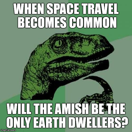 Travel Restrictions  | WHEN SPACE TRAVEL BECOMES COMMON WILL THE AMISH BE THE ONLY EARTH DWELLERS? | image tagged in memes,philosoraptor,stupid | made w/ Imgflip meme maker