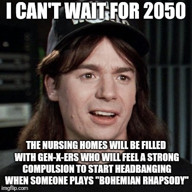 I LOVE being in Generation X!!! | I CAN'T WAIT FOR 2050 THE NURSING HOMES WILL BE FILLED WITH GEN-X-ERS WHO WILL FEEL A STRONG COMPULSION TO START HEADBANGING WHEN SOMEONE PL | image tagged in wayne's world,memes,generation x,gen-x,nursing home,bohemian rhapsody | made w/ Imgflip meme maker