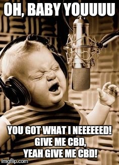 Singing Baby In Studio  | OH, BABY YOUUUU YOU GOT WHAT I NEEEEEED! GIVE ME CBD, YEAH GIVE ME CBD! | image tagged in singing baby in studio | made w/ Imgflip meme maker