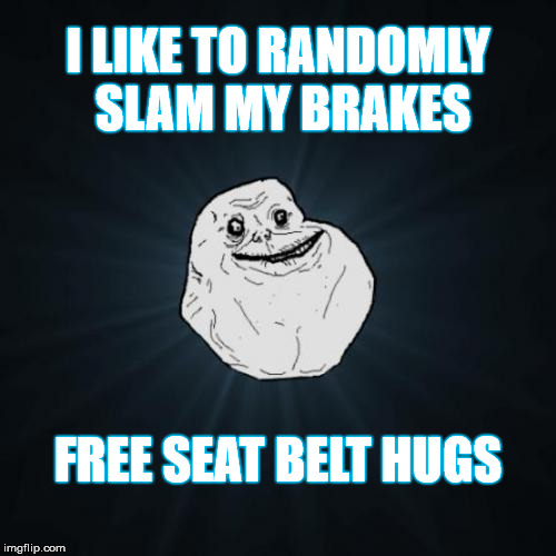 So Alone, I missed the weekend event | I LIKE TO RANDOMLY SLAM MY BRAKES FREE SEAT BELT HUGS | image tagged in memes,forever alone,forever alone weekend | made w/ Imgflip meme maker