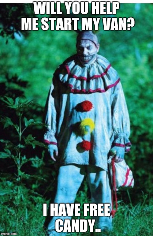 scary clown | WILL YOU HELP ME START MY VAN? I HAVE FREE CANDY.. | image tagged in scary clown | made w/ Imgflip meme maker