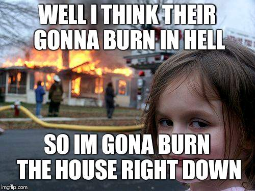 So you probably dont know this song, its called house of wolves by My Chemical Romance, really good song tbh;) | WELL I THINK THEIR GONNA BURN IN HELL SO IM GONA BURN THE HOUSE RIGHT DOWN | image tagged in memes,disaster girl,my chemical romance | made w/ Imgflip meme maker