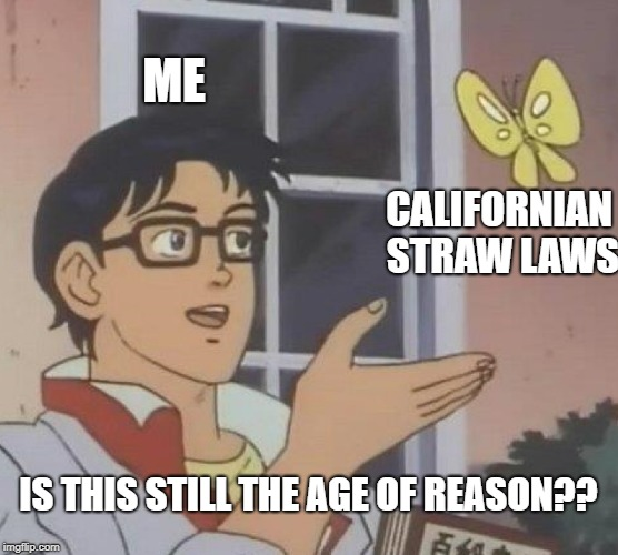 Is This A Pigeon Meme | ME CALIFORNIAN STRAW LAWS IS THIS STILL THE AGE OF REASON?? | image tagged in memes,is this a pigeon | made w/ Imgflip meme maker