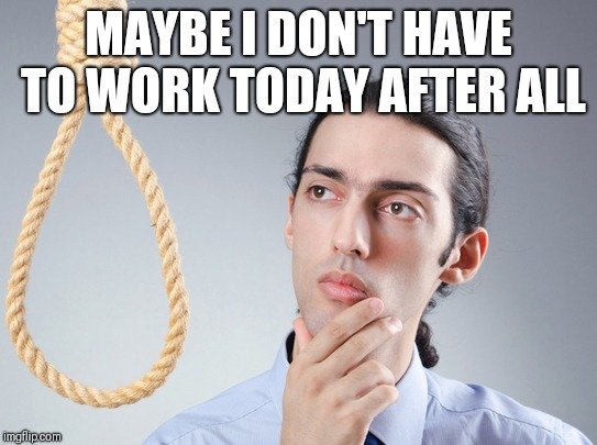 noose | MAYBE I DON'T HAVE TO WORK TODAY AFTER ALL | image tagged in noose | made w/ Imgflip meme maker