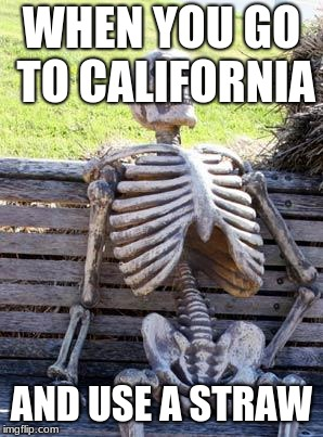 Waiting Skeleton Meme | WHEN YOU GO TO CALIFORNIA AND USE A STRAW | image tagged in memes,waiting skeleton | made w/ Imgflip meme maker