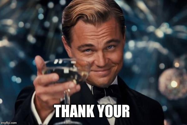 Leonardo Dicaprio Cheers Meme | THANK YOUR | image tagged in memes,leonardo dicaprio cheers | made w/ Imgflip meme maker