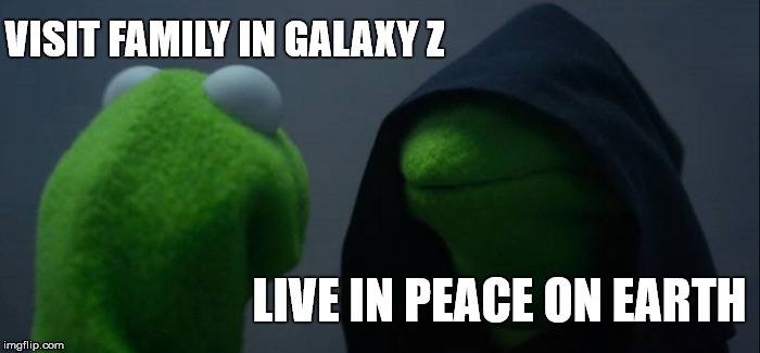 Evil Kermit Meme | VISIT FAMILY IN GALAXY Z LIVE IN PEACE ON EARTH | image tagged in memes,evil kermit | made w/ Imgflip meme maker