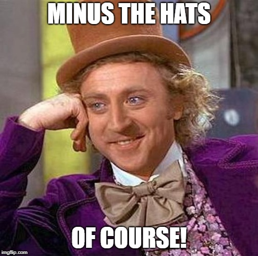 Creepy Condescending Wonka Meme | MINUS THE HATS OF COURSE! | image tagged in memes,creepy condescending wonka | made w/ Imgflip meme maker