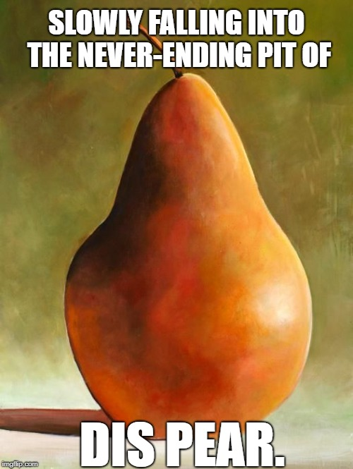 SLOWLY FALLING INTO THE NEVER-ENDING PIT OF DIS PEAR. | image tagged in dispair,dis pear,fruit meme,art,fruit | made w/ Imgflip meme maker