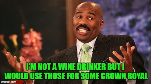 Steve Harvey Meme | I'M NOT A WINE DRINKER BUT I WOULD USE THOSE FOR SOME CROWN ROYAL | image tagged in memes,steve harvey | made w/ Imgflip meme maker