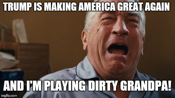 Crying Robert De Niro | TRUMP IS MAKING AMERICA GREAT AGAIN AND I'M PLAYING DIRTY GRANDPA! | image tagged in crying robert de niro | made w/ Imgflip meme maker