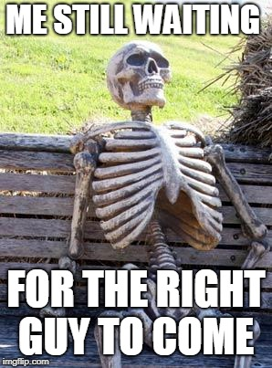 Waiting Skeleton Meme | ME STILL WAITING FOR THE RIGHT GUY TO COME | image tagged in memes,waiting skeleton | made w/ Imgflip meme maker