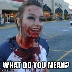 Bloody Girl | WHAT DO YOU MEAN? | image tagged in bloody girl | made w/ Imgflip meme maker