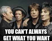 The Rolling Stones | YOU CAN'T ALWAYS GET WHAT YOU WANT | image tagged in the rolling stones | made w/ Imgflip meme maker