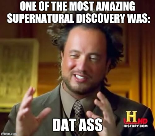 Ancient Aliens Meme | ONE OF THE MOST AMAZING SUPERNATURAL DISCOVERY WAS: DAT ASS | image tagged in memes,ancient aliens | made w/ Imgflip meme maker