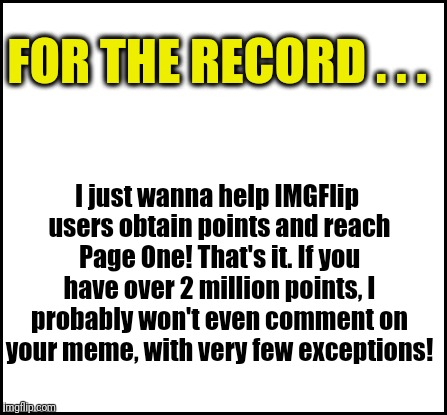Peace be with you, friends :-) |  FOR THE RECORD . . . I just wanna help IMGFlip users obtain points and reach Page One! That's it. If you have over 2 million points, I probably won't even comment on your meme, with very few exceptions! | image tagged in blank | made w/ Imgflip meme maker