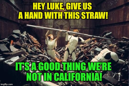 Straw Wars, The Great Escape. Inspired by rshaffer5  | HEY LUKE, GIVE US A HAND WITH THIS STRAW! IT'S A GOOD THING WE'RE NOT IN CALIFORNIA! | image tagged in star wars,straw,ban,california,funny memes | made w/ Imgflip meme maker