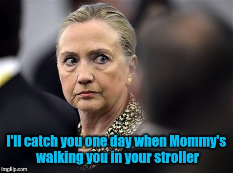 upset hillary | I'll catch you one day when Mommy's walking you in your stroller | image tagged in upset hillary | made w/ Imgflip meme maker