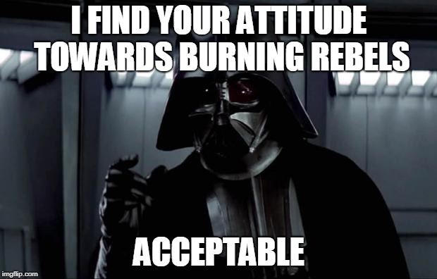Darth Vader | I FIND YOUR ATTITUDE TOWARDS BURNING REBELS ACCEPTABLE | image tagged in darth vader | made w/ Imgflip meme maker