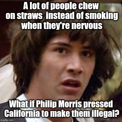 Conspiracy Keanu | A lot of people chew on straws  instead of smoking when they're nervous What if Philip Morris pressed California to make them illegal? | image tagged in memes,conspiracy keanu | made w/ Imgflip meme maker