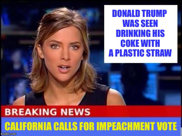 Breaking News | DONALD TRUMP WAS SEEN DRINKING HIS COKE WITH A PLASTIC STRAW CALIFORNIA CALLS FOR IMPEACHMENT VOTE | image tagged in breaking news,memes,funny,plastic straws | made w/ Imgflip meme maker