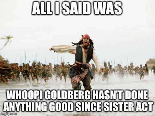 Jack Sparrow Being Chased Meme | ALL I SAID WAS WHOOPI GOLDBERG HASN'T DONE ANYTHING GOOD SINCE SISTER ACT | image tagged in memes,jack sparrow being chased | made w/ Imgflip meme maker