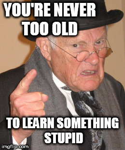 Back In My Day Meme | YOU'RE NEVER TOO OLD TO LEARN SOMETHING STUPID | image tagged in memes,back in my day | made w/ Imgflip meme maker