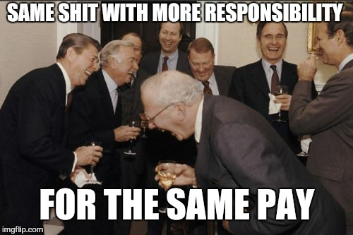 Laughing Men In Suits Meme | SAME SHIT WITH MORE RESPONSIBILITY FOR THE SAME PAY | image tagged in memes,laughing men in suits | made w/ Imgflip meme maker