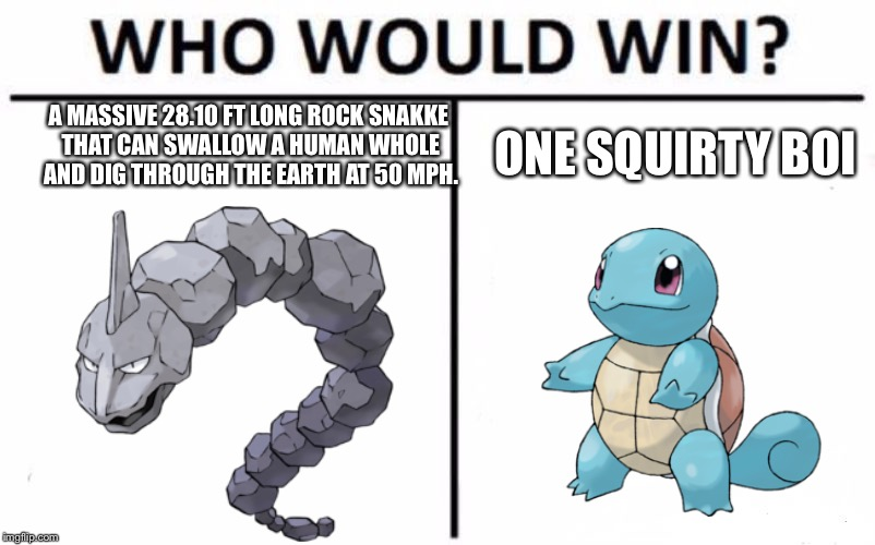 Who Would Win? Meme | A MASSIVE 28.10 FT LONG ROCK SNAKKE THAT CAN SWALLOW A HUMAN WHOLE AND DIG THROUGH THE EARTH AT 50 MPH. ONE SQUIRTY BOI | image tagged in memes,who would win | made w/ Imgflip meme maker
