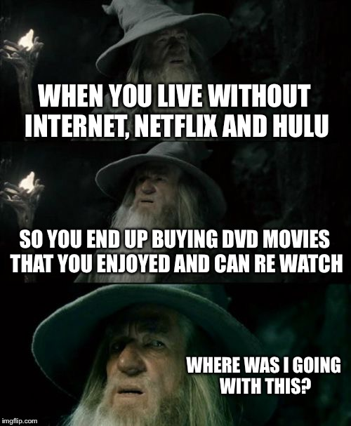 Confused Gandalf Meme | WHEN YOU LIVE WITHOUT INTERNET, NETFLIX AND HULU SO YOU END UP BUYING DVD MOVIES THAT YOU ENJOYED AND CAN RE WATCH WHERE WAS I GOING WITH TH | image tagged in memes,confused gandalf | made w/ Imgflip meme maker