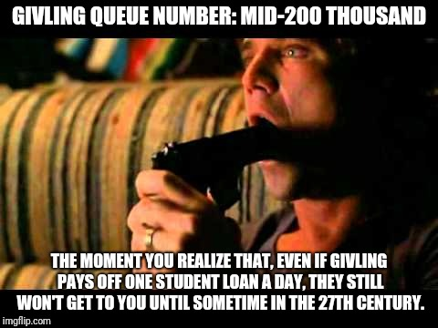 The Awful Truth About Givling | GIVLING QUEUE NUMBER: MID-200 THOUSAND THE MOMENT YOU REALIZE THAT, EVEN IF GIVLING PAYS OFF ONE STUDENT LOAN A DAY, THEY STILL WON'T GET TO | image tagged in givling,student loan,hopeless | made w/ Imgflip meme maker