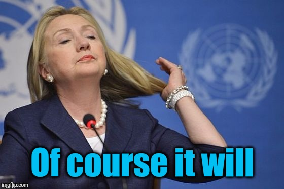 Hillary | Of course it will | image tagged in hillary | made w/ Imgflip meme maker