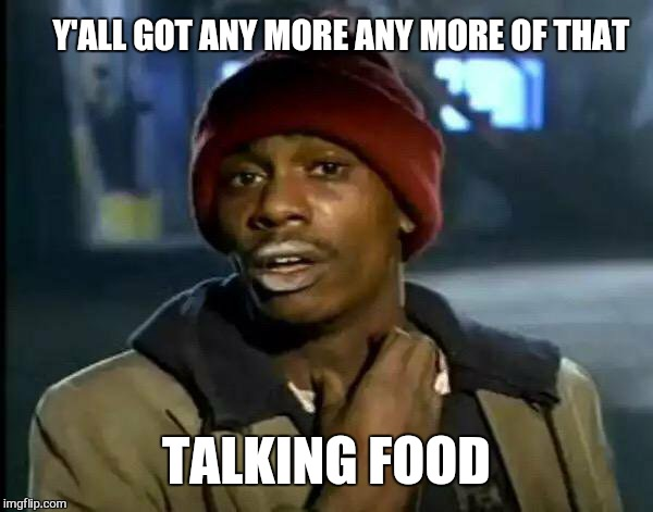 Y'all Got Any More Of That Meme | Y'ALL GOT ANY MORE ANY MORE OF THAT TALKING FOOD | image tagged in memes,y'all got any more of that | made w/ Imgflip meme maker