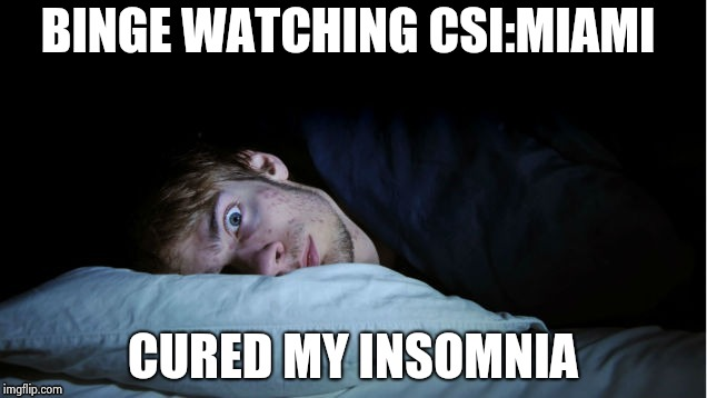 Night Terror | BINGE WATCHING CSI:MIAMI CURED MY INSOMNIA | image tagged in night terror | made w/ Imgflip meme maker