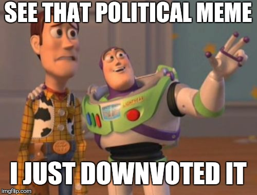 Over the political. Hashtag dgaf | SEE THAT POLITICAL MEME I JUST DOWNVOTED IT | image tagged in memes,x,x everywhere,x x everywhere,political,dgaf | made w/ Imgflip meme maker