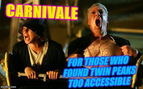 CARNIVALE FOR THOSE WHO FOUND TWIN PEAKS TOO ACCESSIBLE | made w/ Imgflip meme maker
